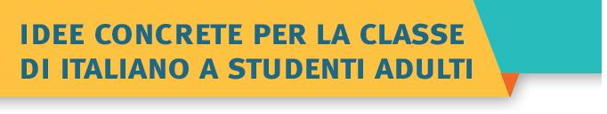 IDEE CONCRETE PER LA CLASSE DI ITALIANO A STUDENTI ADULTI