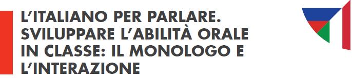 L'ITALIANO PER PARLARE. SVILUPPARE L'ABILITÀ ORALE IN CLASSE: IL MONOLOGO E L'INTERAZIONE